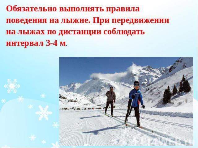Обязательно выполнять правила Обязательно выполнять правила поведения на лыжне. При передвижении на лыжах по дистанции соблюдать интервал 3-4 м.