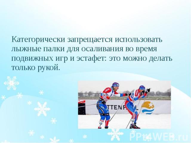 Категорически запрещается использовать лыжные палки для осаливания во время подвижных игр и эстафет: это можно делать только рукой.