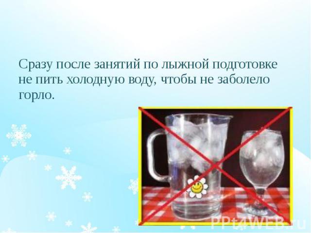 Сразу после занятий по лыжной подготовке не пить холодную воду, чтобы не заболело горло.
