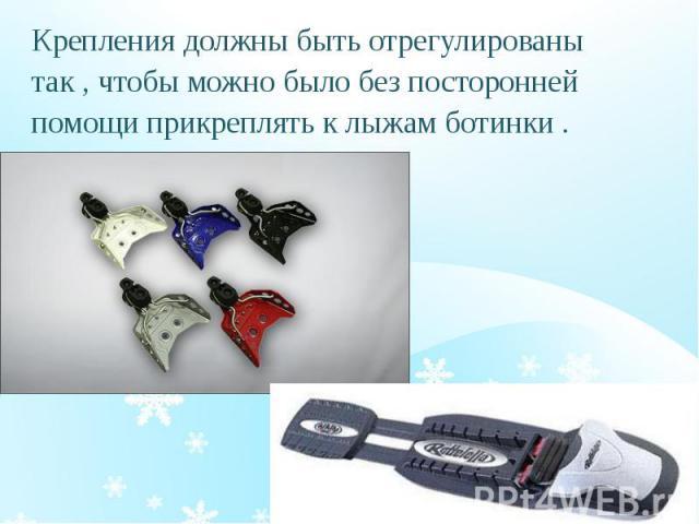 Крепления должны быть отрегулированы Крепления должны быть отрегулированы так , чтобы можно было без посторонней помощи прикреплять к лыжам ботинки .