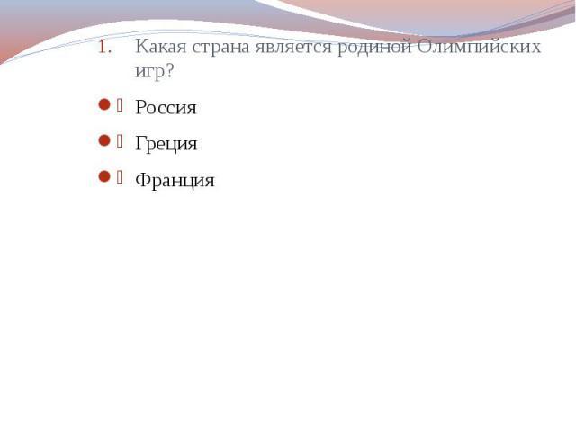 Какая страна является родиной Олимпийских игр? Какая страна является родиной Олимпийских игр? Россия Греция Франция