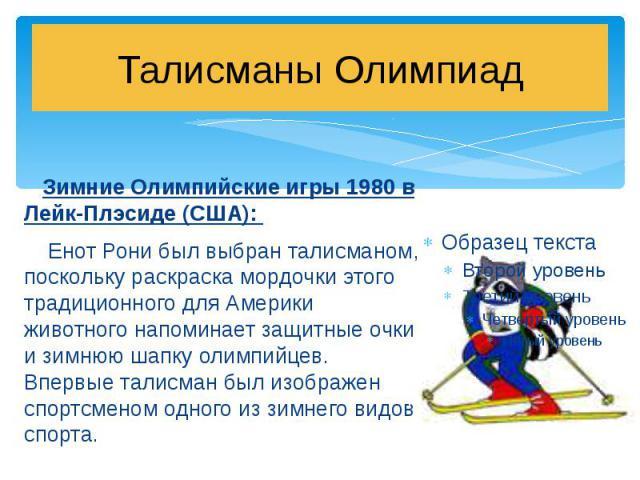 Талисманы Олимпиад Зимние Олимпийские игры 1980 в Лейк-Плэсиде (США): Енот Рони был выбран талисманом, поскольку раскраска мордочки этого традиционного для Америки животного напоминает защитные очки и зимнюю шапку олимпийцев. Впервые талисман был из…
