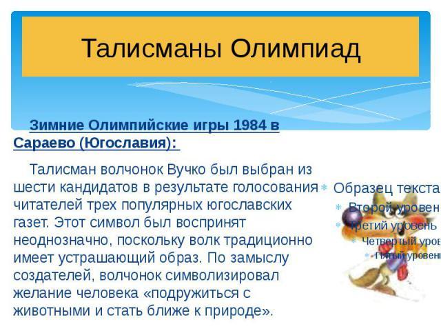 Талисманы Олимпиад Зимние Олимпийские игры 1984 в Сараево (Югославия): Талисман волчонок Вучко был выбран из шести кандидатов в результате голосования читателей трех популярных югославских газет. Этот символ был воспринят неоднозначно, поскольку вол…