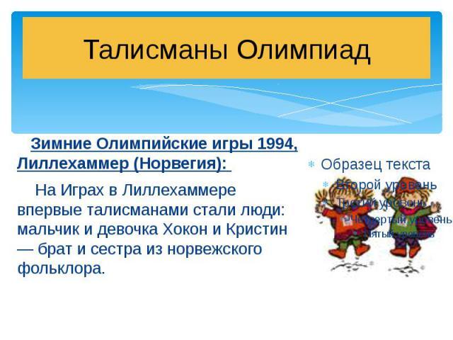 Талисманы Олимпиад Зимние Олимпийские игры 1994, Лиллехаммер (Норвегия): На Играх в Лиллехаммере впервые талисманами стали люди: мальчик и девочка Хокон и Кристин — брат и сестра из норвежского фольклора.