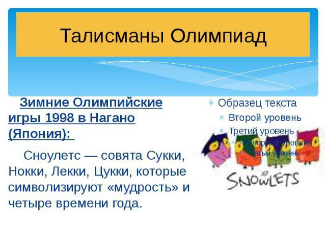 Талисманы Олимпиад Зимние Олимпийские игры 1998 в Нагано (Япония): Сноулетс — совята Сукки, Нокки, Лекки, Цукки, которые символизируют «мудрость» и четыре времени года.