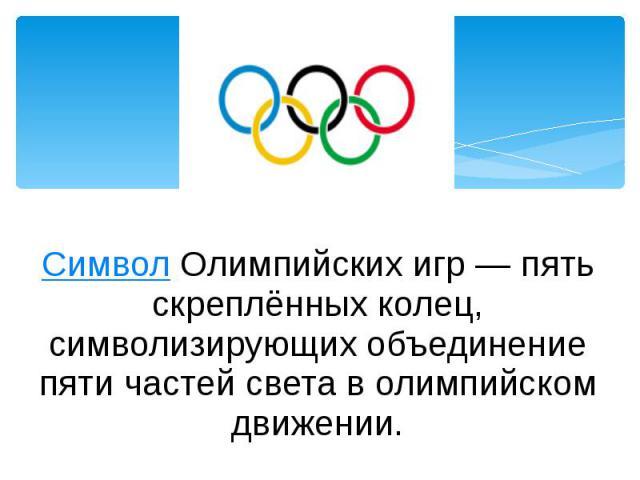 Символ Олимпийских игр— пять скреплённых колец, символизирующих объединение пяти частей света в олимпийском движении.