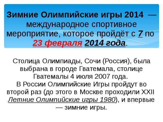 Зимние Олимпийские игры 2014 — международное спортивное мероприятие, которое пройдёт с 7 по 23 февраля 2014 года. Столица Олимпиады, Сочи (Россия), была выбрана в городе Гватемала, столице Гватемалы 4 июля 2007 года. В России Олимпийские Игры пройду…