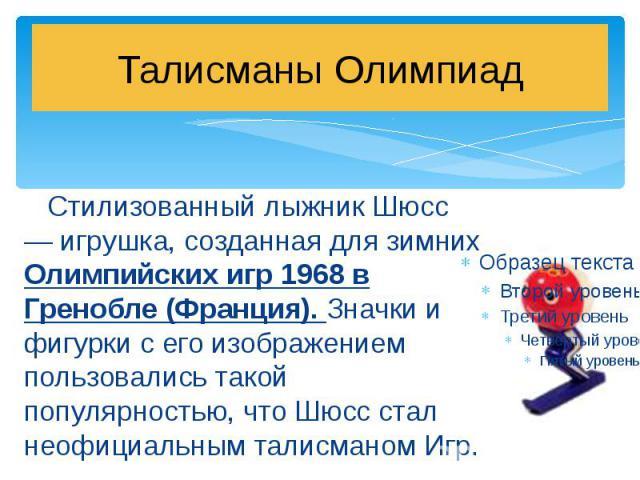Талисманы Олимпиад Стилизованный лыжник Шюсс — игрушка, созданная для зимних Олимпийских игр 1968 в Гренобле (Франция). Значки и фигурки с его изображением пользовались такой популярностью, что Шюсс стал неофициальным талисманом Игр.