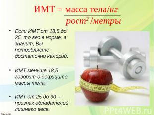 Если ИМТ от 18,5 до 25, то вес в норме, а значит, Вы потребляете достаточно кало