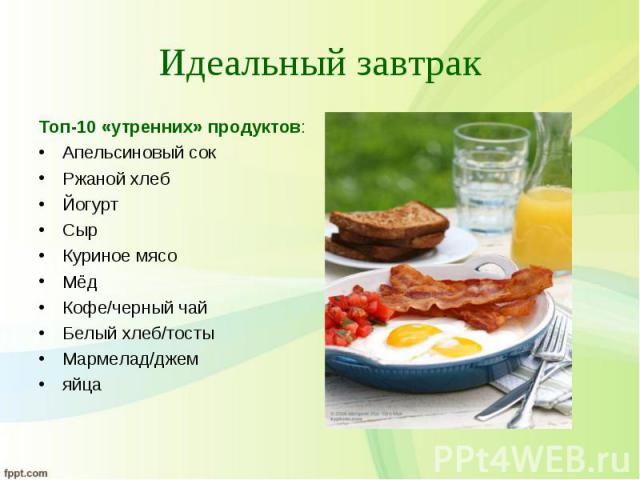 Топ-10 «утренних» продуктов: Топ-10 «утренних» продуктов: Апельсиновый сок Ржаной хлеб Йогурт Сыр Куриное мясо Мёд Кофе/черный чай Белый хлеб/тосты Мармелад/джем яйца