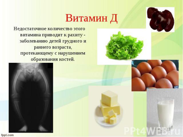 Недостаточное количество этого витамина приводит к рахиту - заболеванию детей грудного и раннего возраста, протекающему с нарушением образования костей. Недостаточное количество этого витамина приводит к рахиту - заболеванию детей грудного и раннего…
