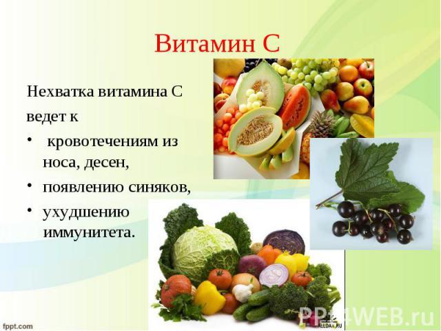 Нехватка витамина С Нехватка витамина С ведет к кровотечениям из носа, десен, появлению синяков, ухудшению иммунитета.