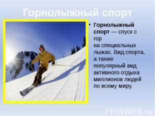 Горнолыжный спорт Горнолыжный спорт— спуск с гор наспециальных лыжах