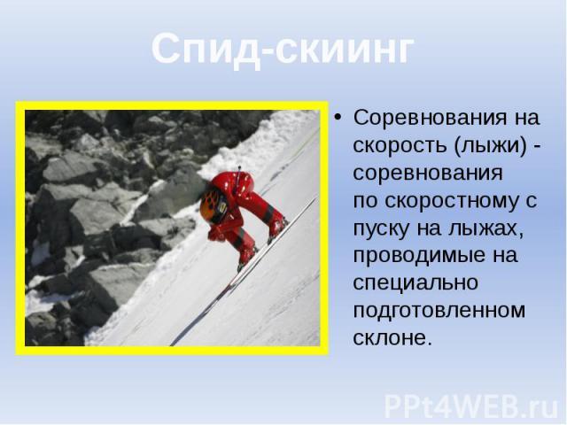 Спид-скиинг Соревнования на скорость (лыжи)- соревнования поскоростномуспуску налыжах, проводимые на специально подготовленном склоне.