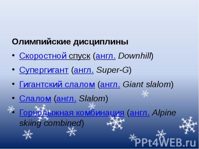 Олимпийские дисциплины Скоростной спуск(англ.Downhill) Супергигант(англ.Super-G) Гигантский слалом(англ.Giant slalom) Слалом(англ.Slalom) Горнолыжная комбинация(англ.Alpine skiing combined)