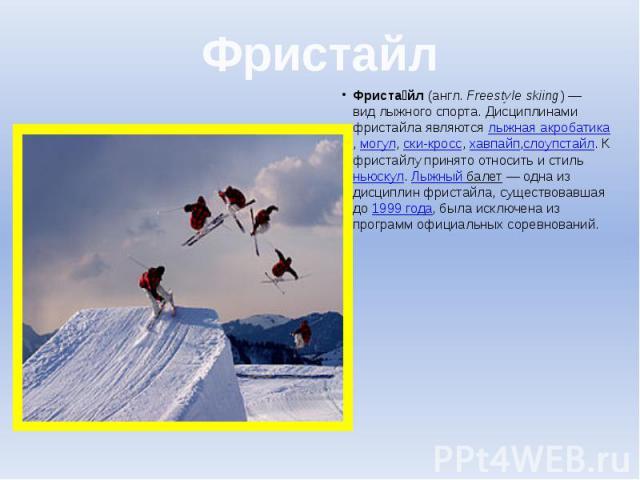 Фристайл Фриста йл(англ.Freestyle skiing)— видлыжного спорта. Дисциплинами фристайла являютсялыжная акробатика,могул,ски-кросс,хавпайп,слоупстайл. К фристайлу принято относить и стильньюскул.&nbs…