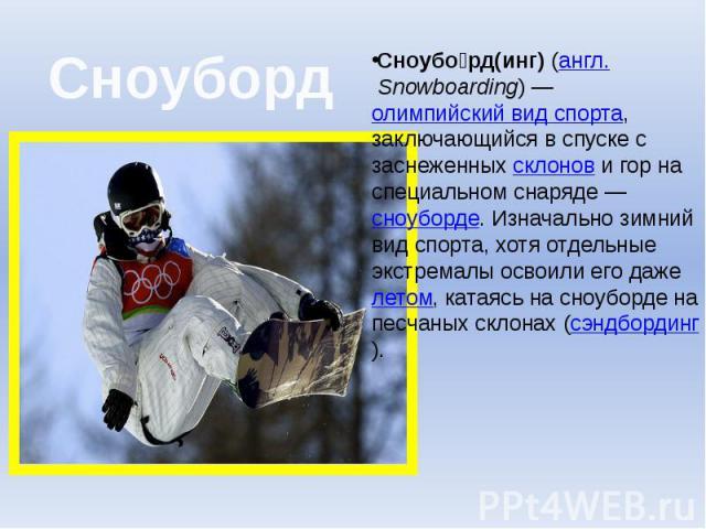 Сноуборд Сноубо рд(инг)(англ.Snowboarding)—олимпийский вид спорта, заключающийся в спуске с заснеженныхсклонови гор на специальном снаряде—сноуборде. Изначально зимний вид спорта, хотя отдельные экстремалы о…