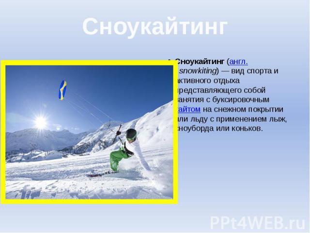 Сноукайтинг Сноукайтинг(англ.snowkiting)— вид спорта и активного отдыха представляющего собой занятия с буксировочнымкайтомна снежном покрытии или льду с применением лыж, сноуборда или коньков.
