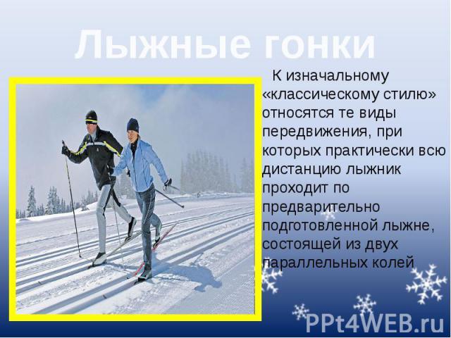 Лыжные гонки К изначальному «классическому стилю» относятся те виды передвижения, при которых практически всю дистанцию лыжник проходит по предварительно подготовленной лыжне, состоящей из двух параллельных колей