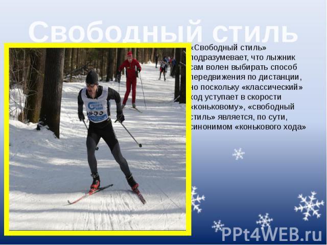 Свободный стиль «Свободный стиль» подразумевает, что лыжник сам волен выбирать способ передвижения по дистанции, но поскольку «классический» ход уступает в скорости «коньковому», «свободный стиль» является, по сути, синонимом «конькового хода»