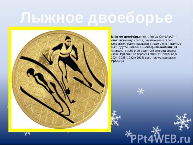 Лыжное двоеборье Лы жное двоебо рье(англ.Nordic Combined)— олимпийский вид спорта, сочетающий в своей программепрыжки на лыжах с трамплинаилыжные гонки. Другое название—северная комбинация. Изначально …