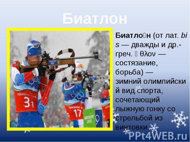 Биатлон Биатло н(отлат.bis— дважды идр.-греч.ἆθλον— состязание, борьба)— зимнийолимпийский вид спорта, сочетающий лыжную гонку со стрельбой из винтовки.