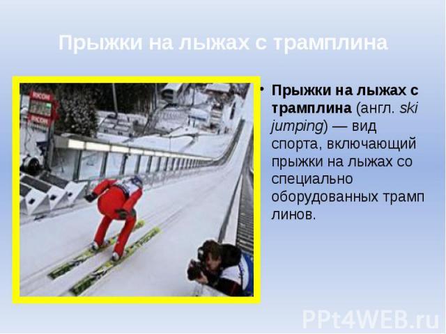 Прыжки на лыжах с трамплина Прыжки на лыжах с трамплина(англ.ski jumping)— вид спорта, включающий прыжки налыжахсо специально оборудованныхтрамплинов.