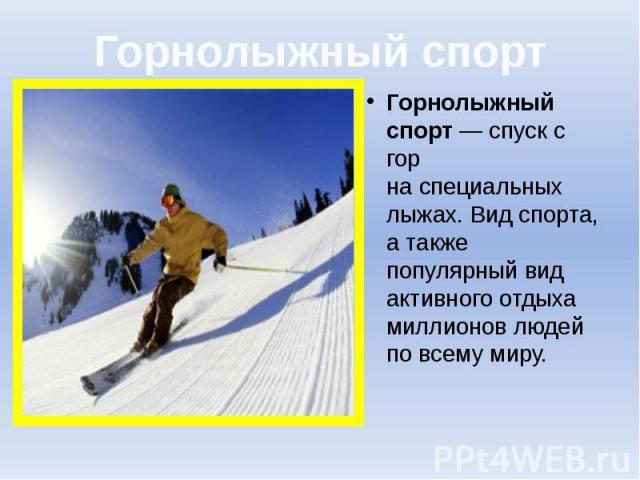 Горнолыжный спорт Горнолыжный спорт— спуск с гор наспециальных лыжах. Вид спорта, а также популярный вид активного отдыха миллионов людей по всему миру.