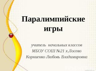 Паралимпийские игры учитель начальных классов МБОУ СОШ №21 х.Лосево Корниенко Лю