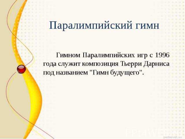 """Паралимпийский гимн Гимном Паралимпийских игр с 1996 года служит композиция Тьерри Дарниса под названием """"Гимн будущего""""."""