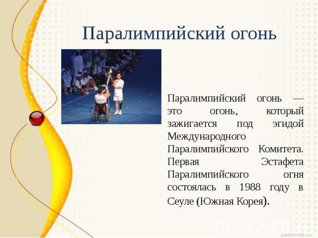 Паралимпийский огонь — это огонь, который зажигается под эгидой Международного Паралимпийского Комитета. Первая Эстафета Паралимпийского огня состоялась в 1988 году в Сеуле (Южная Корея).