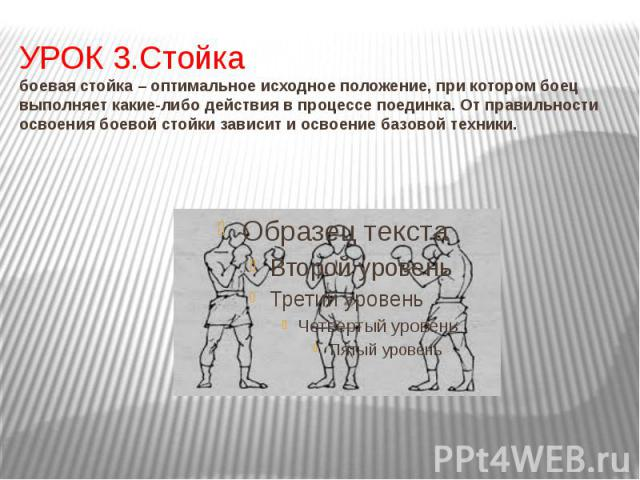 УРОК 3.Стойка боевая стойка – оптимальное исходное положение, при котором боец выполняет какие-либо действия в процессе поединка. От правильности освоения боевой стойки зависит и освоение базовой техники.