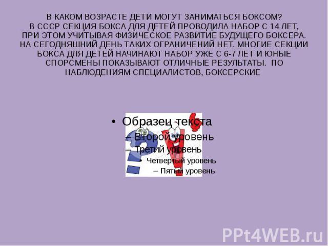 В КАКОМ ВОЗРАСТЕ ДЕТИ МОГУТ ЗАНИМАТЬСЯ БОКСОМ? В СССР СЕКЦИЯ БОКСА ДЛЯ ДЕТЕЙ ПРОВОДИЛА НАБОР С 14 ЛЕТ, ПРИ ЭТОМ УЧИТЫВАЯ ФИЗИЧЕСКОЕ РАЗВИТИЕ БУДУЩЕГО БОКСЕРА. НА СЕГОДНЯШНИЙ ДЕНЬ ТАКИХ ОГРАНИЧЕНИЙ НЕТ. МНОГИЕ СЕКЦИИ БОКСА ДЛЯ ДЕТЕЙ НАЧИНАЮТ НАБОР УЖ…