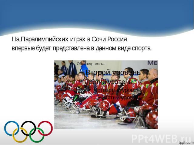 На Паралимпийских играх в Сочи Россия На Паралимпийских играх в Сочи Россия впервые будет представлена в данном виде спорта.