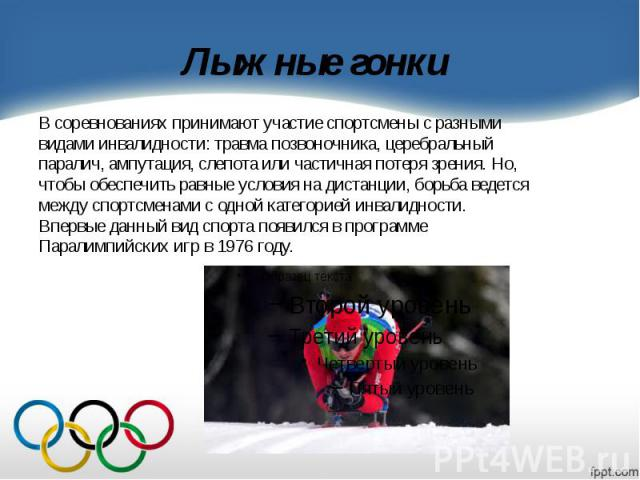 Лыжные гонки В соревнованиях принимают участие спортсмены с разными видами инвалидности: травма позвоночника, церебральный паралич, ампутация, слепота или частичная потеря зрения. Но, чтобы обеспечить равные условия на дистанции, борьба ведется межд…