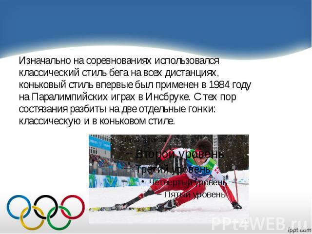 Изначально на соревнованиях использовался Изначально на соревнованиях использовался классический стиль бега на всех дистанциях, коньковый стиль впервые был применен в 1984 году на Паралимпийских играх в Инсбруке. С тех пор состязания разбиты на две …