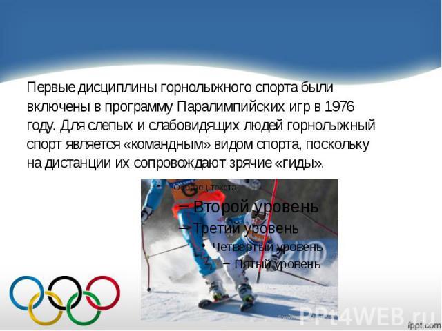 Первые дисциплины горнолыжного спорта были Первые дисциплины горнолыжного спорта были включены в программу Паралимпийских игр в 1976 году. Для слепых и слабовидящих людей горнолыжный спорт является «командным» видом спорта, поскольку на дистанции их…