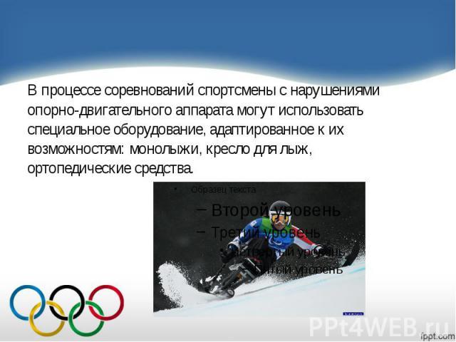 В процессе соревнований спортсмены с нарушениями В процессе соревнований спортсмены с нарушениями опорно-двигательного аппарата могут использовать специальное оборудование, адаптированное к их возможностям: монолыжи, кресло для лыж, ортопедические с…