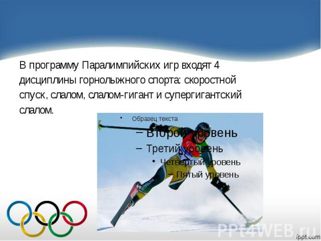 В программу Паралимпийских игр входят 4 В программу Паралимпийских игр входят 4 дисциплины горнолыжного спорта: скоростной спуск, слалом, слалом-гигант и супергигантский слалом.
