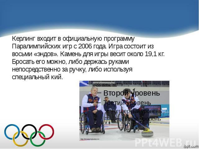 Керлинг входит в официальную программу Керлинг входит в официальную программу Паралимпийских игр с 2006 года. Игра состоит из восьми «эндов». Камень для игры весит около 19,1 кг. Бросать его можно, либо держась руками непосредственно за ручку, либо …