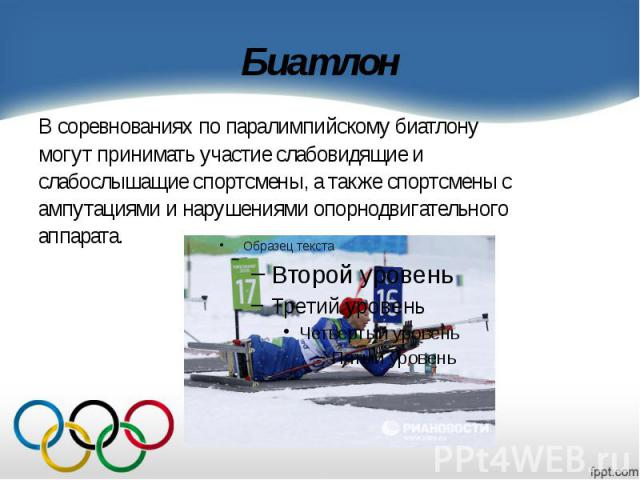 Биатлон В соревнованиях по паралимпийскому биатлону могут принимать участие слабовидящие и слабослышащие спортсмены, а также спортсмены с ампутациями и нарушениями опорнодвигательного аппарата.