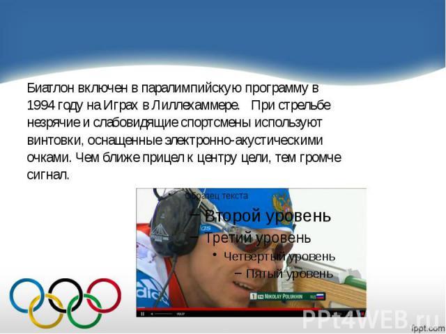 Биатлон включен в паралимпийскую программу в Биатлон включен в паралимпийскую программу в 1994 году на Играх в Лиллехаммере. При стрельбе незрячие и слабовидящие спортсмены используют винтовки, оснащенные электронно-акустическими очками.…