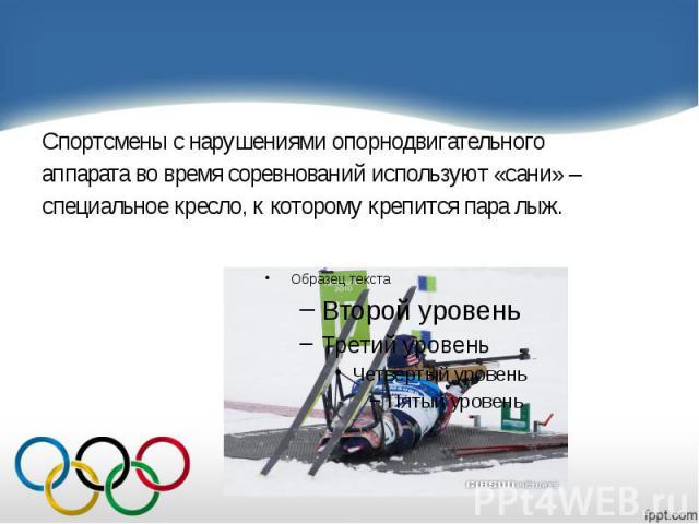 Спортсмены с нарушениями опорнодвигательного Спортсмены с нарушениями опорнодвигательного аппарата во время соревнований используют «сани» – специальное кресло, к которому крепится пара лыж.