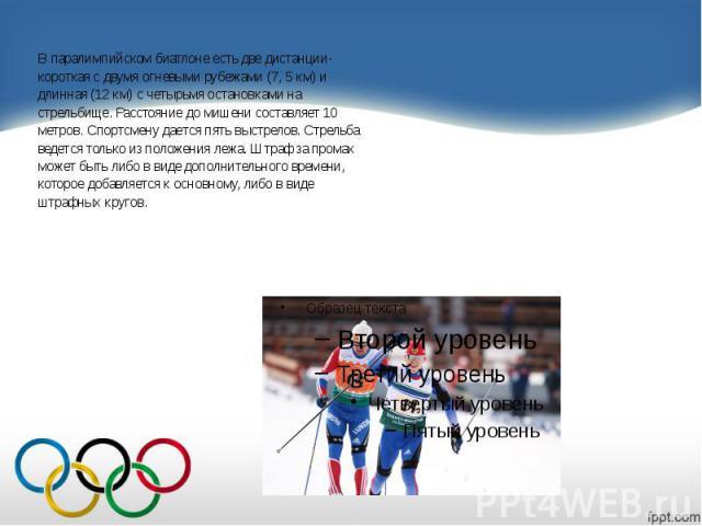 В паралимпийском биатлоне есть две дистанции- В паралимпийском биатлоне есть две дистанции- короткая с двумя огневыми рубежами (7, 5 км) и длинная (12 км) с четырьмя остановками на стрельбище. Расстояние до мишени составляет 10 метров. Спортсмену да…