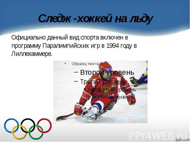 Следж-хоккей на льду Официально данный вид спорта включен в программу Паралимпийских игр в 1994 году в Лиллехаммере.