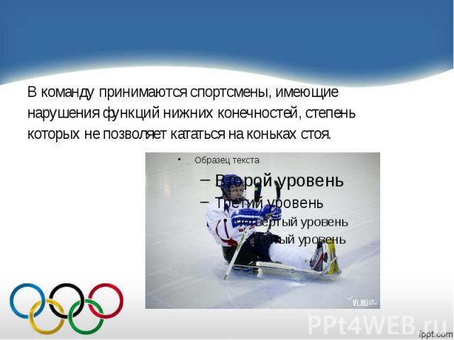 В команду принимаются спортсмены, имеющие В команду принимаются спортсмены, имеющие нарушения функций нижних конечностей, степень которых не позволяет кататься на коньках стоя.