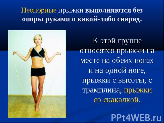 К этой группе относятся прыжки на месте на обеих ногах и на одной ноге, прыжки с высоты, с трамплина, прыжки со скакалкой. К этой группе относятся прыжки на месте на обеих ногах и на одной ноге, прыжки с высоты, с трамплина, прыжки со скакалкой.