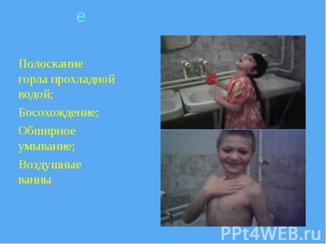 Полоскание горла прохладной водой; Полоскание горла прохладной водой; Босохождение; Обширное умывание; Воздушные ванны