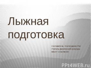 Лыжная подготовка Составитель: Агалетдинов Р.М Учитель физической культуры МБОУ