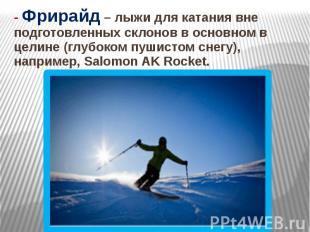 - Фрирайд – лыжи для катания вне подготовленных склонов в основном в целине (глу